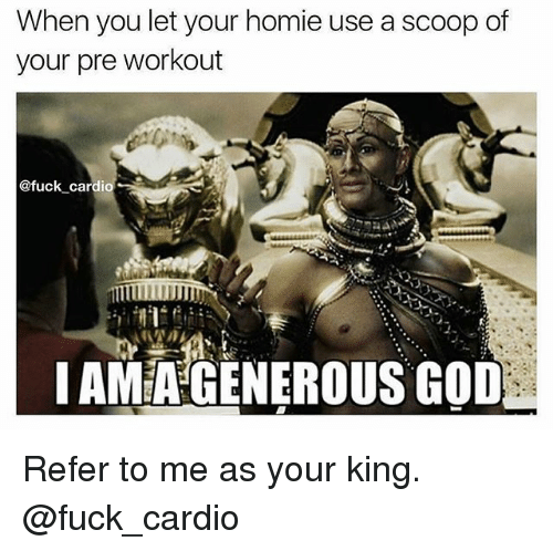 Referance: When you let your homie use a scoop of  your pre workout  @fuck cardio  IAMEA GENEROUS GOD Refer to me as your king. @fuck_cardio