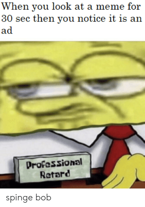 Meme, Sec, and Bob: When you look at a meme for  30 sec then you notice it is an  ad  Professional  Retard spinge bob