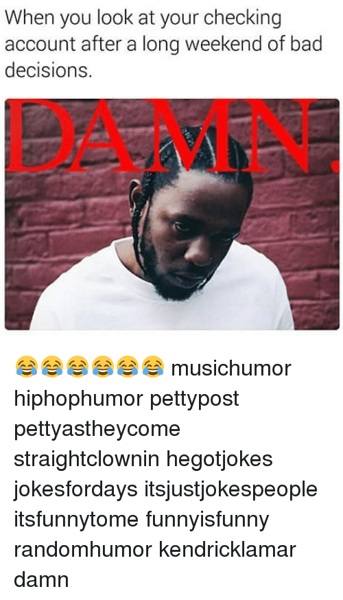 Bad, Memes, and Decisions: When you look at your checking  account after a long weekend of bad  decisions  DAMN 😂😂😂😂😂😂 musichumor hiphophumor pettypost pettyastheycome straightclownin hegotjokes jokesfordays itsjustjokespeople itsfunnytome funnyisfunny randomhumor kendricklamar damn