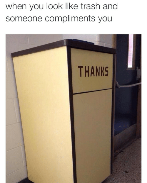 Someone Compliments: when you look like trash and  someone compliments you  THANKS