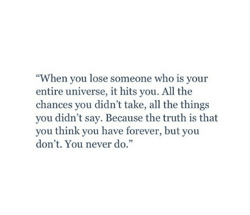 "Forever, Never, and Truth: When you lose someone who is your  entire universe, it hits you. All the  chances you didn't take, all the things  you didn't say. Because the truth is that  you think you have forever, but you  don't. You never do.""  cC"