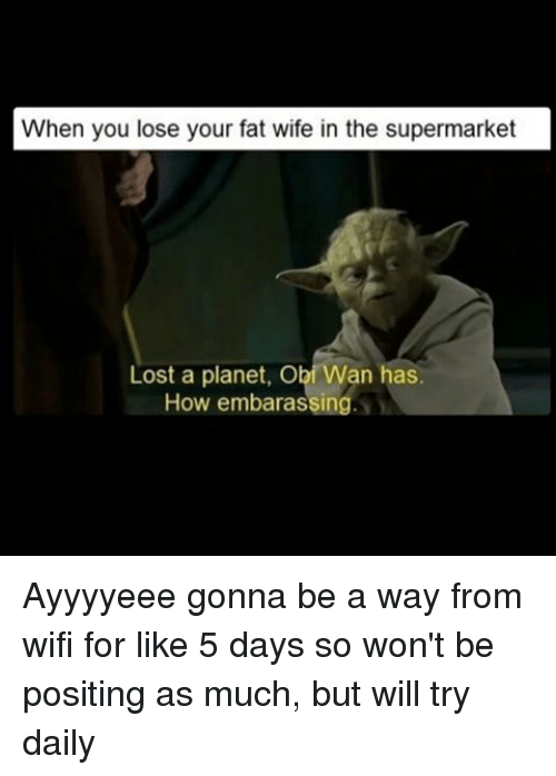 Your Fat: When you lose your fat wife in the supermarket  Lost a planet, Obi Wan has  How embarassing Ayyyyeee gonna be a way from wifi for like 5 days so won't be positing as much, but will try daily