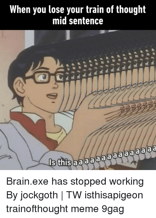9gag, Meme, and Memes: When you lose your train of thought  mid sentence  Is  his aaaaaaaaaaaaaaa Brain.exe has stopped working⠀ By jockgoth | TW⠀ isthisapigeon trainofthought meme 9gag