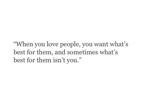 "love people: ""When you love people, you want what's  best for them, and sometimes what's  best for them isn't you.""  02"