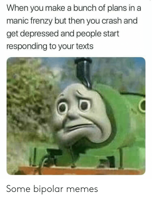 Responding: When you make a bunch of plans in a  manic frenzy but then you crash and  get depressed and people start  responding to your texts Some bipolar memes