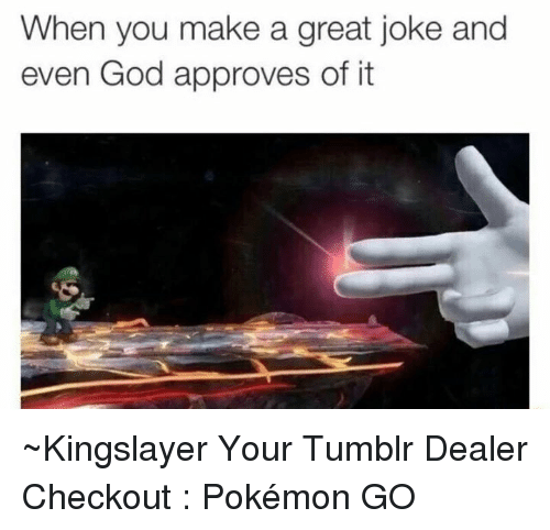Approvation: When you make a great joke and  even God approves of it ~Kingslayer Your Tumblr Dealer  Checkout : Pokémon GO