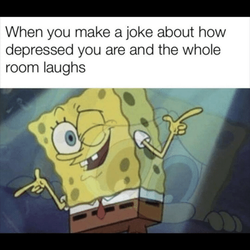 How, Make A, and Make: When you make a joke about how  depressed you are and the whole  room laughs