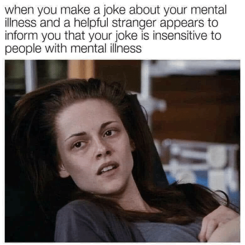 Make A, Mental Illness, and Make: when you make a joke about your mental  illness and a helpful stranger appears to  inform you that your joke is insensitive to  people with mental illness