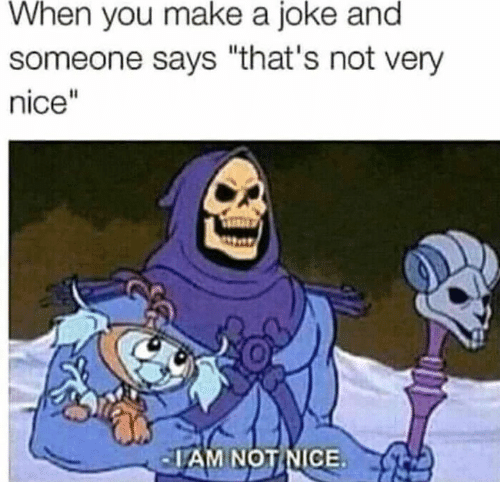 """Nice, Make A, and Make: When you make a joke and  someone says """"that's not very  nice""""  AM NOTINICE"""
