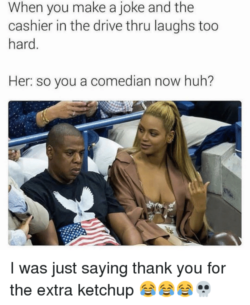 Funny, Huh, and Thank You: When you make a joke and the  cashier in the drive thru laughs too  hard  Her: so you a comedian now huh? I was just saying thank you for the extra ketchup 😂😂😂💀
