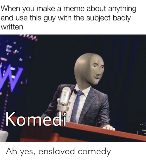 Ah: When you make a meme about anything  and use this guy with the subject badly  written  Komedi  NIGHT Ah yes, enslaved comedy