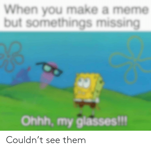 Glasses: When you make a meme  but somethings missing  Ohhh, my glasses!!! Couldn't see them