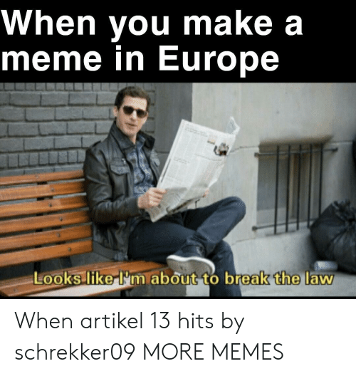 Dank, Meme, and Memes: When you make a  meme in Europe  Looks like-I'm about to break the law When artikel 13 hits by schrekker09 MORE MEMES