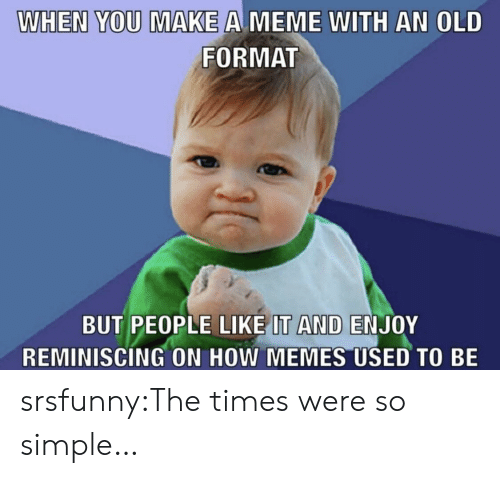 Meme, Memes, and Tumblr: WHEN YOU MAKE A MEME WITH AN OLD  FORMAT  BUT PEOPLE LIKE IT AND ENJOY  REMINISCING ON HOW MEMES USED TO BE srsfunny:The times were so simple…