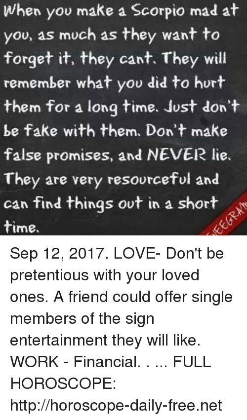 shortness: When you make a Scorpio mad at  you, as much as they want to  forget it, they cant. They will  remember what you did to hurt  them for a long time. Just don't  be fake with them. Don't make  false promises, and NEVER lie.  They are very resourceful and  can find things ovt in a short  time. Sep 12, 2017. LOVE- Don't be pretentious with your loved ones. A friend could offer single members of the sign entertainment they will like. WORK - Financial. . ... FULL HOROSCOPE: http://horoscope-daily-free.net