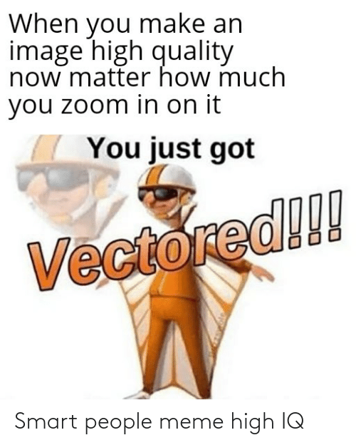 smart people: When you make an  image high quality  now matter how much  you zoom in on it  You just got  Vectored!! Smart people meme high IQ
