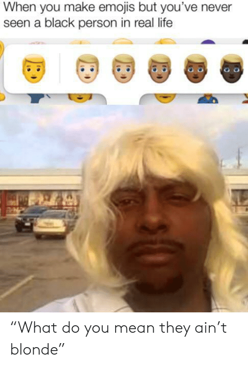 """Life, Black, and Emojis: When you make emojis but you've never  seen a black person in real life """"What do you mean they ain't blonde"""""""