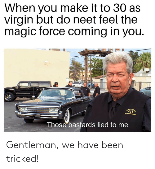 Reddit, Virgin, and Magic: When you make it to 30 as  virgin but do neet feel the  magic force coming in you.  CAROO  Those bastards lied to me Gentleman, we have been tricked!