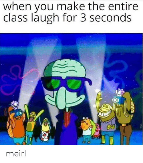 Make The: when you make the entire  class laugh for 3 seconds meirl