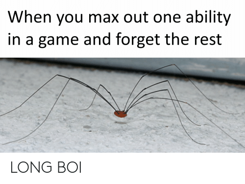 Game, Ability, and A Game: When you max out one ability  in a game and forget the rest LONG BOI