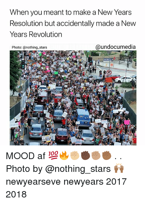 Newyearseve: When you meant to make a New Years  Resolution but accidentally made a New  Years Revolutiorn  Photo: @nothing stars  @undocumedia MOOD af 💯🔥✊🏼✊🏿✊🏽✊🏾 . . Photo by @nothing_stars 🙌🏾 newyearseve newyears 2017 2018