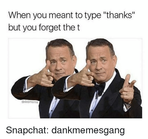 """Memes, Snapchat, and 🤖: When you meant to type """"thanks""""  but you forget the t  edabmoms Snapchat: dankmemesgang"""