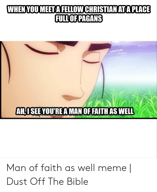 Meme, Bible, and Faith: WHEN YOU MEET A FELLOW CHRISTIAN AT A PLACE  FULL'OFPAGANS  AH-I SEE YOU'RE A MAN OF FAITH AS WELL Man of faith as well meme | Dust Off The Bible