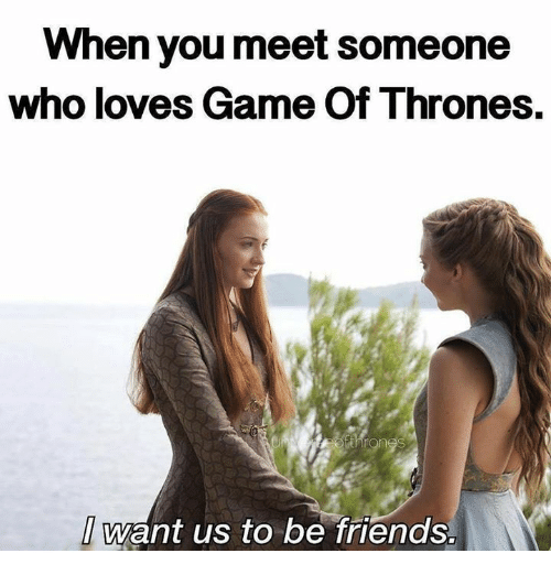 love game: When you meet Someone  who loves Game of Thrones.  Want us to be friends.