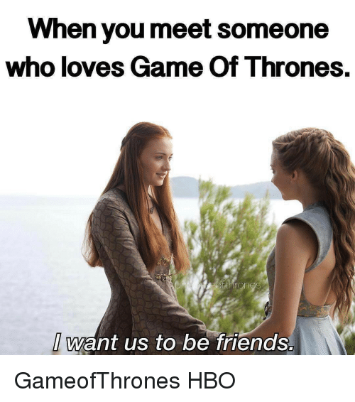 love game: When you meet Someone  who loves Game of Thrones  want us to be friends. GameofThrones HBO