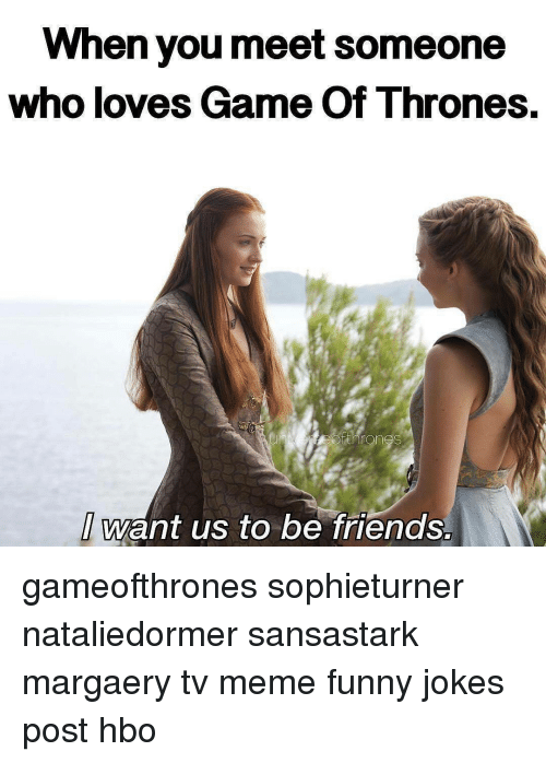 funny jokes: When you meet someone  who loves Game of Thrones  want us to be friends. gameofthrones sophieturner nataliedormer sansastark margaery tv meme funny jokes post hbo