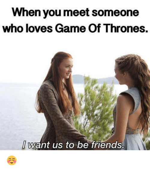 love game: When you meet Someone  who loves Game Of Thrones.  want us to be friends ☺
