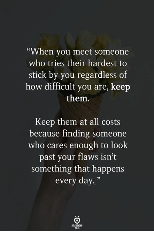 "When You Meet Someone: ""When you meet someone  who tries their hardest to  stick by you regardless of  how difficult you are, keep  them.  Keep them at all costs  because finding someone  who cares enough to look  past your flaws isn't  something that happens  every day."""