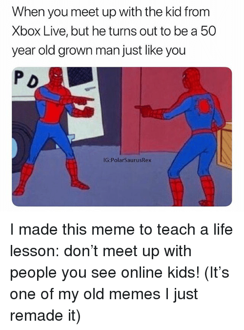 50 Year Old: When you meet up with the kid from  Xbox Live, but he turns out to be a 50  year old grown man just like you  P D  IG:PolarSaurusRex I made this meme to teach a life lesson: don't meet up with people you see online kids! (It's one of my old memes I just remade it)