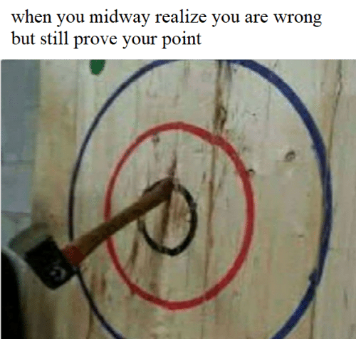 midway: when you midway realize you are wrong  but still prove your point