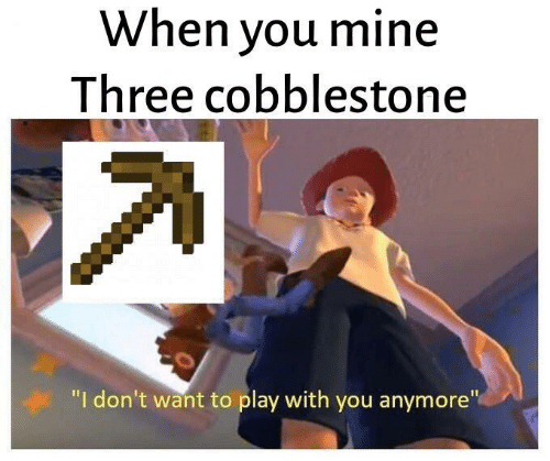"""Mine, Play, and Three: When you mine  Three cobblestone  """"I don't want to play with you anymore"""""""