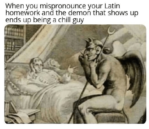 latin: When you mispronounce your Latin  homework and the demon that shows up  ends up being a chill guy