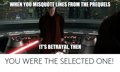 Misquote: WHEN YOU MISQUOTE LINES FROM THE PREQUELS  IT'S BETRAYAL, THEN  imgflip.com YOU WERE THE SELECTED ONE!