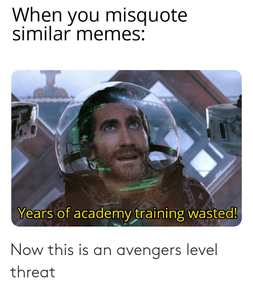 Misquote: When you misquote  similar memes:  Years of academy training wasted! Now this is an avengers level threat