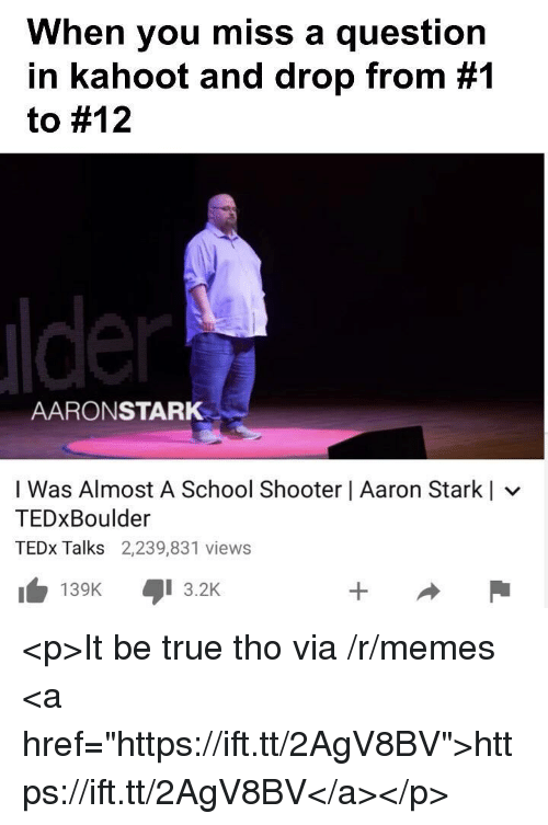 """tedx: When you miss a question  in kahoot and drop from #1  to #12  AARONSTARK  I Was Almost A School Shooter   Aaron Starkl  TEDxBoulder  TEDx Talks 2,239,831 views  KI 3.2K  139K <p>It be true tho via /r/memes <a href=""""https://ift.tt/2AgV8BV"""">https://ift.tt/2AgV8BV</a></p>"""