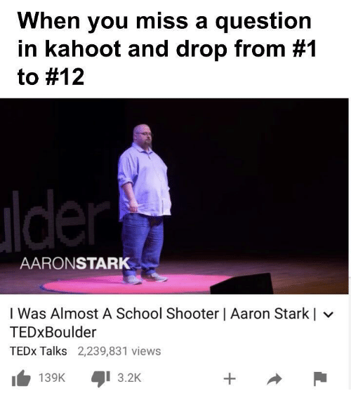 tedx: When you miss a question  in kahoot and drop from #1  to #12  AARONSTARK  I Was Almost A School Shooter   Aaron Starkl  TEDxBoulder  TEDx Talks 2,239,831 views  KI 3.2K  139K