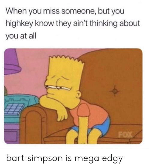 Miss Someone: When you miss someone, but you  highkey know they ain't thinking about  you at all  FOX bart simpson is mega edgy