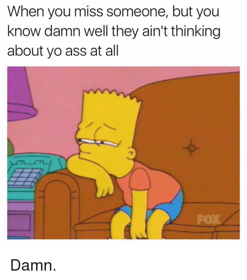 Miss Someone: When you miss someone, but you  know damn well they ain't thinking  about yo ass at all Damn.