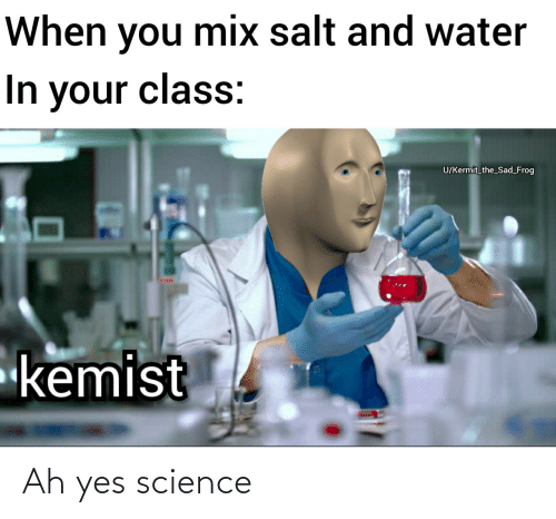 Ah: When you mix salt and water  In your class:  U/Kermit_the_Sad_Frog  kemist Ah yes science