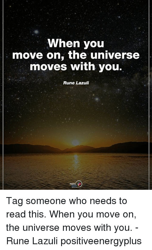 Runing: When you  move on, the universe  moves with you.  Rune Lazuli  POSITVE Tag someone who needs to read this. When you move on, the universe moves with you. - Rune Lazuli positiveenergyplus