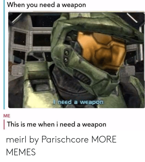 Dank, Memes, and Target: When you need a weapon  need a weapon  ME  This is me when i need a weapon meirl by Parischcore MORE MEMES