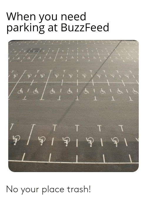 Your Place: When you need  parking at BuzzFeed No your place trash!