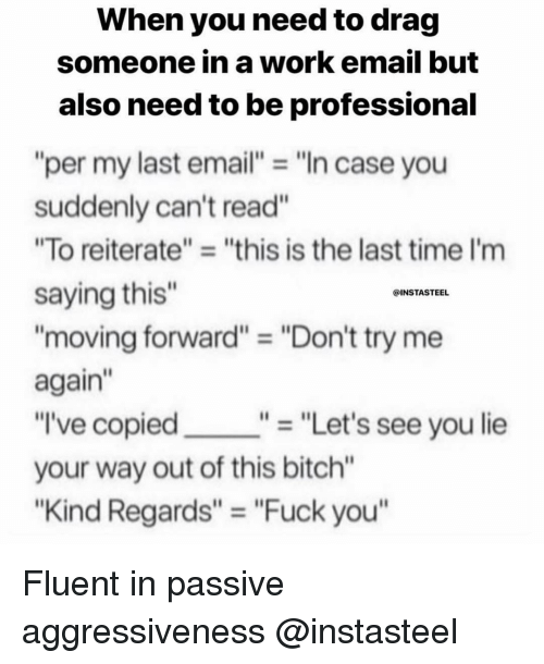 "Bitch, Fuck You, and Try Me: When you need to drag  someone in a work email but  also need to be professional  ""per my last email""""In case you  suddenly can't read""  ""To reiterate"" ""this is the last time I'm  saying this""  ""moving forward"" = ""Don't try me  again""  ""I've copied  your way out of this bitch""  ""Kind Regards"" ""Fuck you  @INSTASTEEL  ""- ""Let's see you lie Fluent in passive aggressiveness @instasteel"