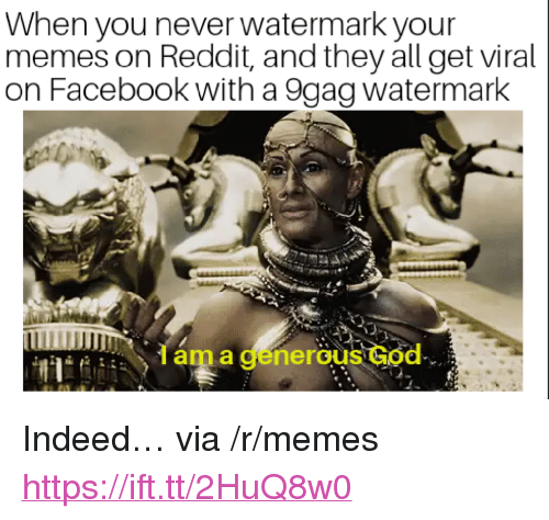 """9Gag Watermark: When you never watermark your  memes on Reddit, and they all get viral  on Facebook with a 9gag watermark  Iam a generous God <p>Indeed&hellip; via /r/memes <a href=""""https://ift.tt/2HuQ8w0"""">https://ift.tt/2HuQ8w0</a></p>"""