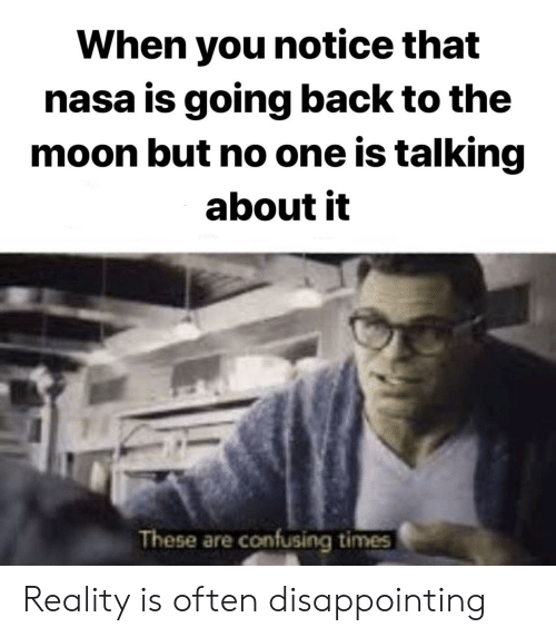 Nasa, Moon, and Reality: When you notice that  nasa is going back to the  moon but no one is talking  about it  These are confusing times Reality is often disappointing