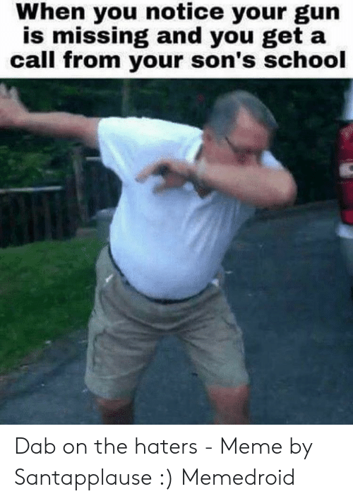 Haters Meme: When you notice your gun  is missing and you get a  call from your son's school Dab on the haters - Meme by Santapplause :) Memedroid